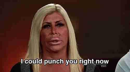 """""""Podría golpearte la cara ahora mismo"""""""
